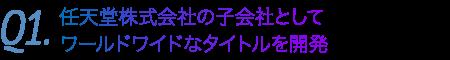 Q1.任天堂株式会社の子会社としてワールドワイドなタイトルを開発